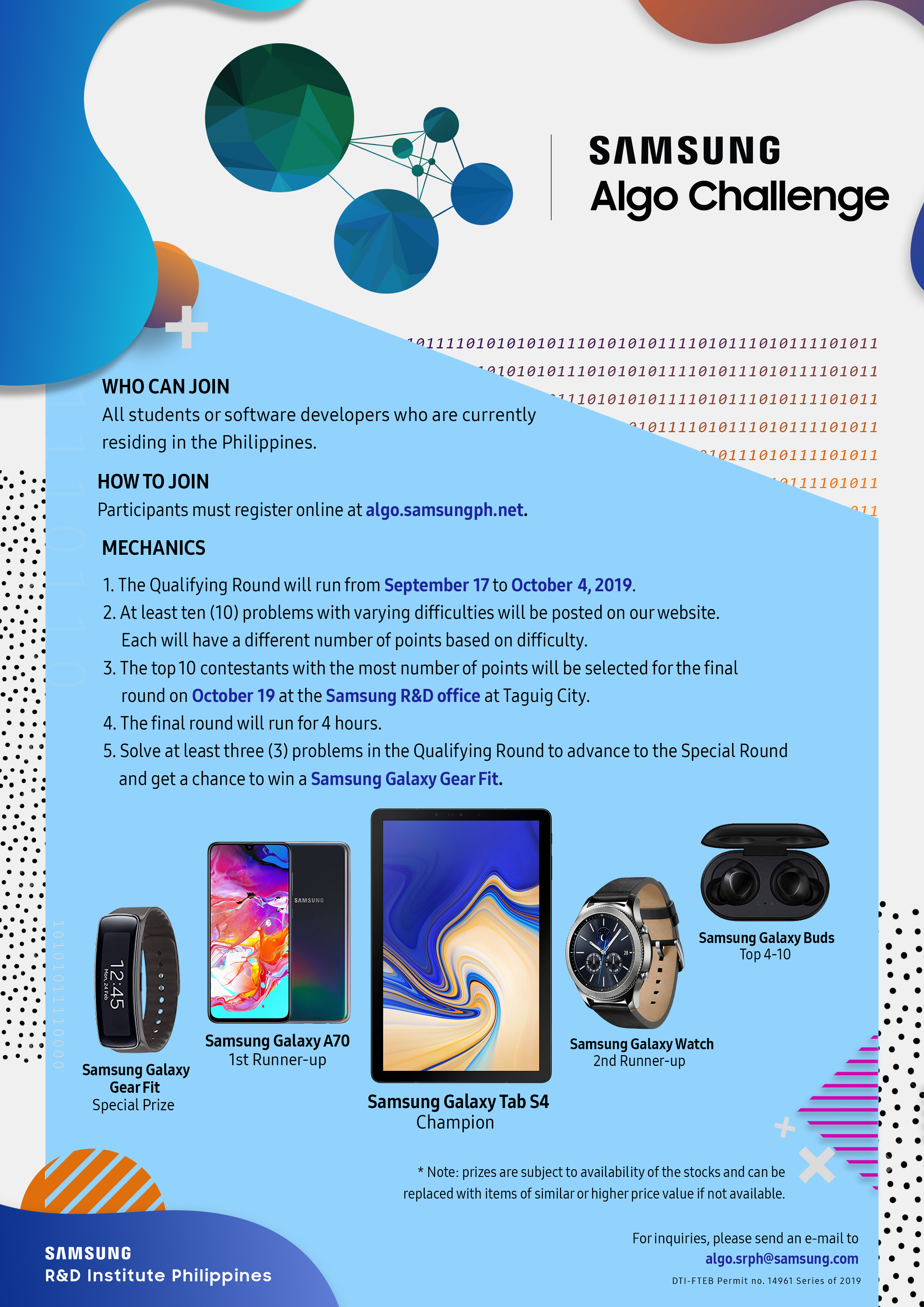 SAMSUNG Algo Chanllenge. WHO CAN JOIN All students or software developers who are currently residing in the Philippines. HOW TO JOIN Participants must register online at algo.samsungph.net. MECHANICS 1. The Qualifying Round will run from September 17 to October4,2019. 2. At least ten (10) problems with varying difficulties will be posted on ourwebsite. Each will have a different numberof points based on difficulty. 3. The top10 contestants with the most number of points will be selected for the final round on October 19 at the Samsung R&D office at Taguig City. 4. The final round will run for 4 hours. 5. Solve at least three (3) problems in the Qualifying Round to advance to the Special Round and get a chance to win a Samsung Galaxy Gear Fit. Samsung Galaxy Gear Fit : Special Prize Samsung Galaxy A70 : 1st Runner-up Samsung Galaxy Tab S4 : Champion Samsung Galaxy Watch : 2nd Runner-up Samsung Galaxy Buds : Top 4-10 + Note: prizes are subject to availability ofthe stocks and can be replaced with items of similar or higher price value if not available. Forinquiries, please send an e-mail to algo.srph@samsung.com DTl-FTEB Permit no. 14961 Series of 2019 SAMSUNG R&D Institute Philippines